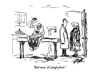 """Bad news. It's jungle fever."" - New Yorker Cartoon"