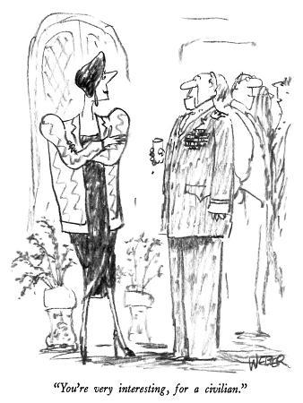"""You're very interesting, for a civilian."" - New Yorker Cartoon"