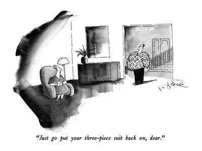 """""""Just go put your three-piece suit back on, dear."""" - New Yorker Cartoon"""