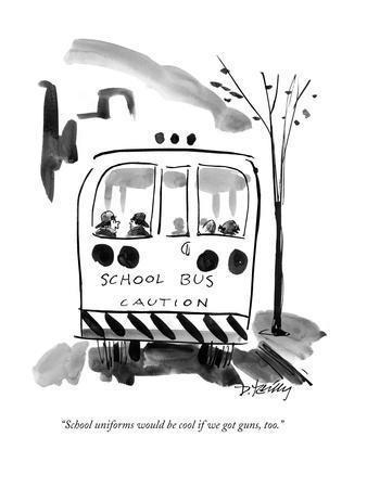 """School uniforms would be cool if we got guns, too."" - New Yorker Cartoon"