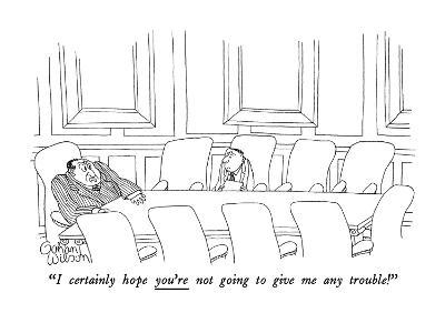 """""""I certainly hope you're not going to give me any trouble!"""" - New Yorker Cartoon"""