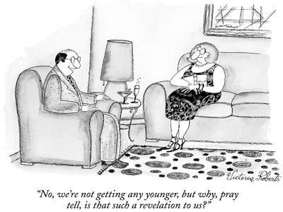 """No, we're not getting any younger, but why, pray tell, is that such a rev…"" - New Yorker Cartoon"