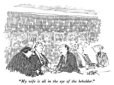 """""""My wife is all in the eye of the beholder."""" - New Yorker Cartoon"""