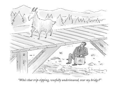"""Who's that trip-tipping, woefully underinsured, over my bridge?"" - New Yorker Cartoon"