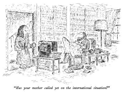 """Has your mother called yet on the international situation?"" - New Yorker Cartoon"