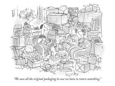 """We save all the original packaging in case we have to return something."" - New Yorker Cartoon"