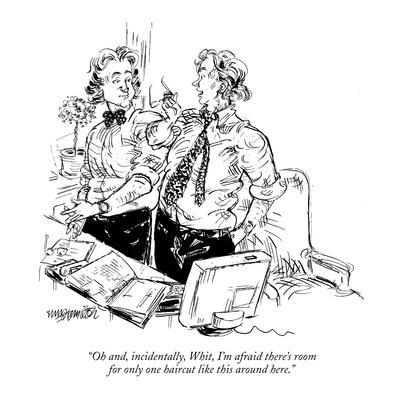 """""""Oh, and, incidentally, Whit, I'm afraid there's room for only one haircut…"""" - New Yorker Cartoon"""