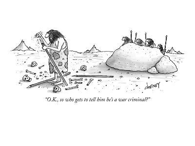 """O.K., so who gets to tell him he's a war criminal?"" - New Yorker Cartoon"