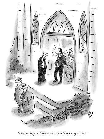 """Hey, man, you didn't have to mention me by name."" - New Yorker Cartoon"