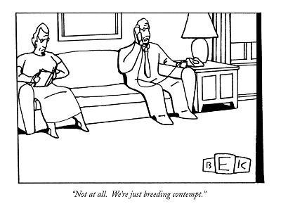 """""""Not at all.  We're just breeding contempt."""" - New Yorker Cartoon"""