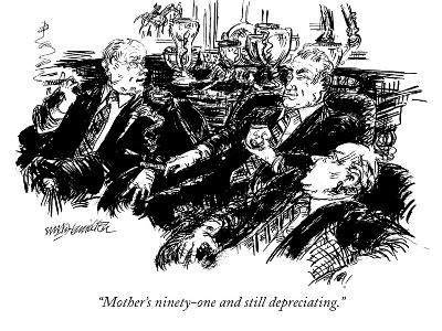 """Mother's ninety-one and still depreciating."" - New Yorker Cartoon"