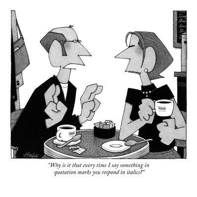 """Why is it that every time I say something in quotation marks you respond …"" - New Yorker Cartoon"