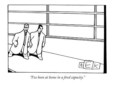 """I've been at home in a fired capacity."" - New Yorker Cartoon"