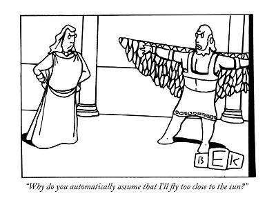 """""""Why do you automatically assume that I'll fly too close to the sun?"""" - New Yorker Cartoon"""