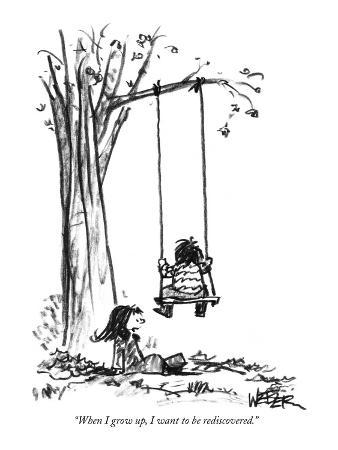"""""""When I grow up, I want to be rediscovered."""" - New Yorker Cartoon"""