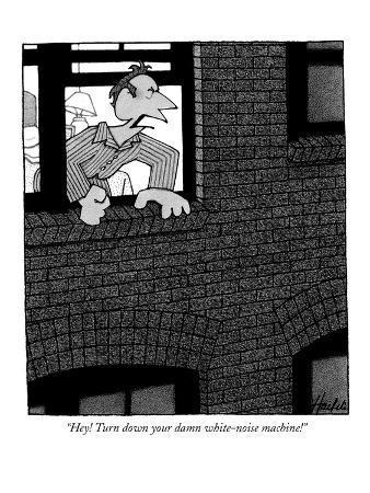 """""""Hey! Turn down your damn white-noise machine!"""" - New Yorker Cartoon"""