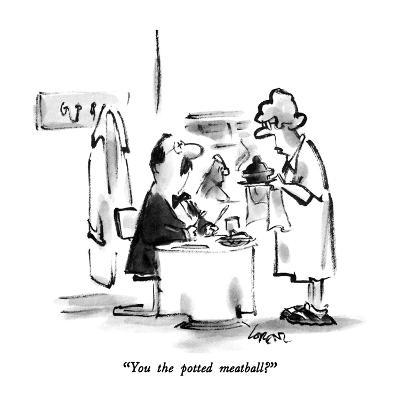 """You the potted meatball?"" - New Yorker Cartoon"