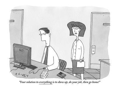 """""""Your solution to everything is to show up, do your job, then go home!"""" - New Yorker Cartoon"""