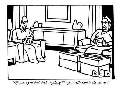 """""""Of course you don't look anything like your reflection in the mirror."""" - New Yorker Cartoon"""
