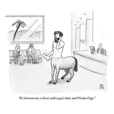 """It's between me, a horse with a guy's butt, and Nicolas Cage.""  - New Yorker Cartoon"