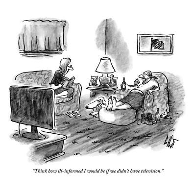 """""""Think how ill-informed I would be if we didn't have television."""" - New Yorker Cartoon"""