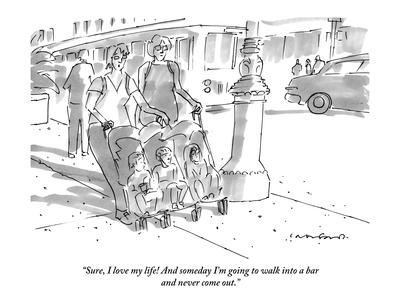 """""""Sure, I love my life! And someday I'm going to walk into a bar and never …"""" - New Yorker Cartoon"""