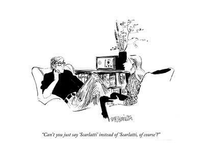 """Can't you just say 'Scarlatti' instead of 'Scarlatti, of course'?"" - New Yorker Cartoon"