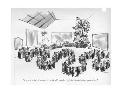 """""""I guess what it means is we're all members of the stand-in-line generatio - New Yorker Cartoon"""