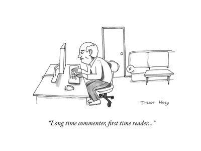 """""""Long time commenter, first time reader..."""" - Cartoon"""