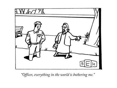 """""""Officer, everything in the world is bothering me."""" - New Yorker Cartoon"""