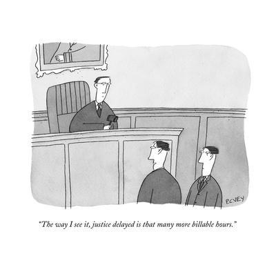 """""""The way I see it, justice delayed is that many more billable hours.""""  - New Yorker Cartoon"""