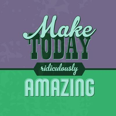 Make Today Ridiculously Amazing 1