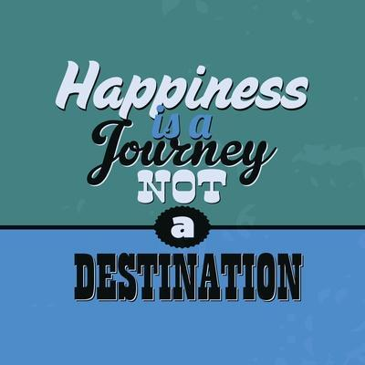 Happiness Is a Journey Not a Destination 1