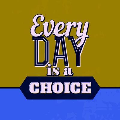 Every Day Is a Choice 1