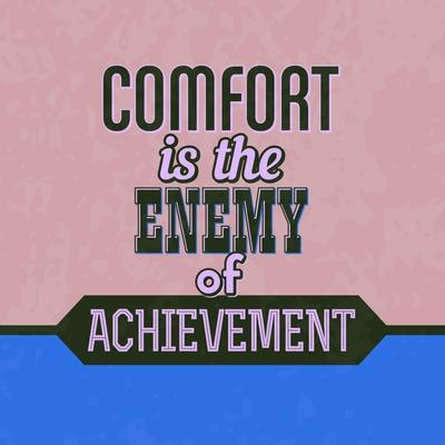 Comfort Is the Enemy of Achievement 1