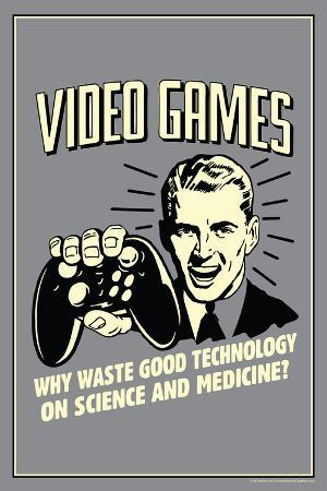 Video Games: Why Waste Technology On Science Medicine  - Funny Retro Poster
