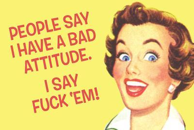 People Say I Have A Bad Attitude. I Say F*ck Em'  - Funny Poster
