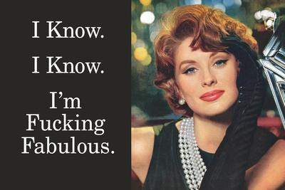 I Know I'm Fucking Fabulous Funny Poster