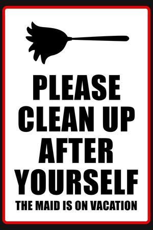 Clean Up After Yourself The Maid Is On Vacation