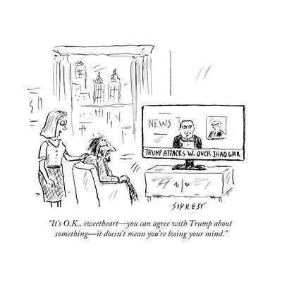 """""""It's O.K., sweetheart—you can agree with Trump about something—it doesn't…"""" - Cartoon"""