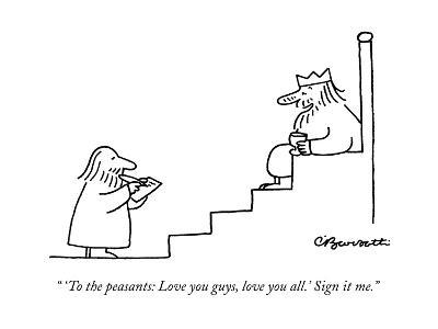 """ 'To the peasants: Love you guys, love you all.' Sign it me."" - New Yorker Cartoon"