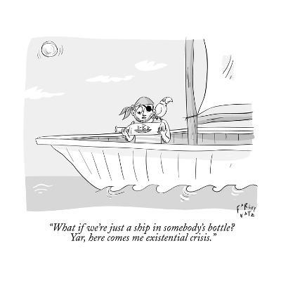 """What if we're just a ship in somebody's bottle? Yar, here comes me existe?"" - New Yorker Cartoon"