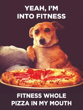 Yeah, I'm into Fitness. Fitness Whole Pizza in My Mouth