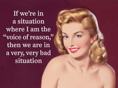 """If We're in a Situation Where I'm the """"Voice of Reason,"""" Then We are in a Very, Very Bad Situation"""
