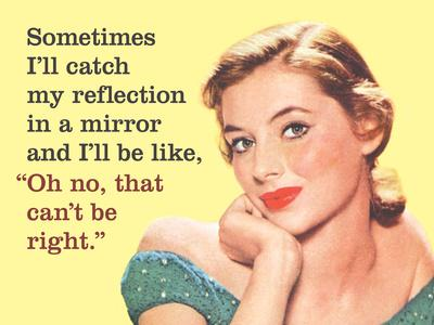 """Sometimes I'Ll Catch My Reflection in a Mirror and I'Ll Be Like, """"Oh No, That Can't Be Right"""""""