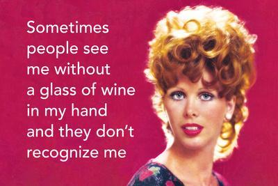 Sometimes People See Me Without a Glass of Wine in My Hand and They Don't Recognize Me