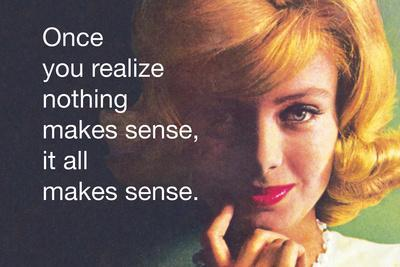Once You Realize Nothing Makes Sense, it All Makes Sense