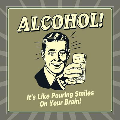 Alcohol! it's Like Pouring Smiles on Your Brain!