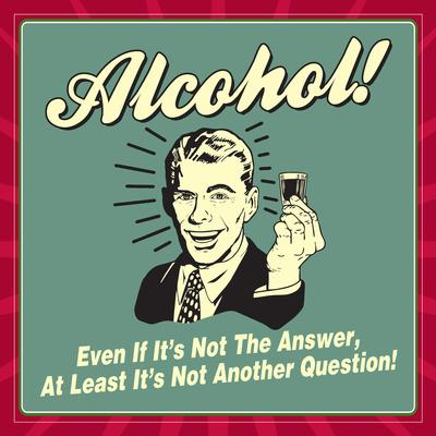 Alcohol! Even If it's Not the Answer, at Least it's Not Another Question!