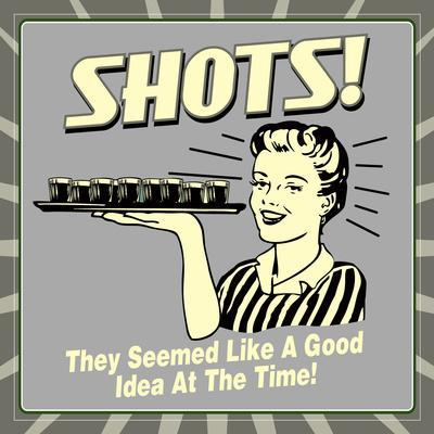 Shots! They Seemed Like a Good Idea at the Time!